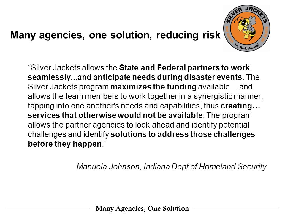 Many Agencies, One Solution Many agencies, one solution, reducing risk Silver Jackets allows the State and Federal partners to work seamlessly...and anticipate needs during disaster events.