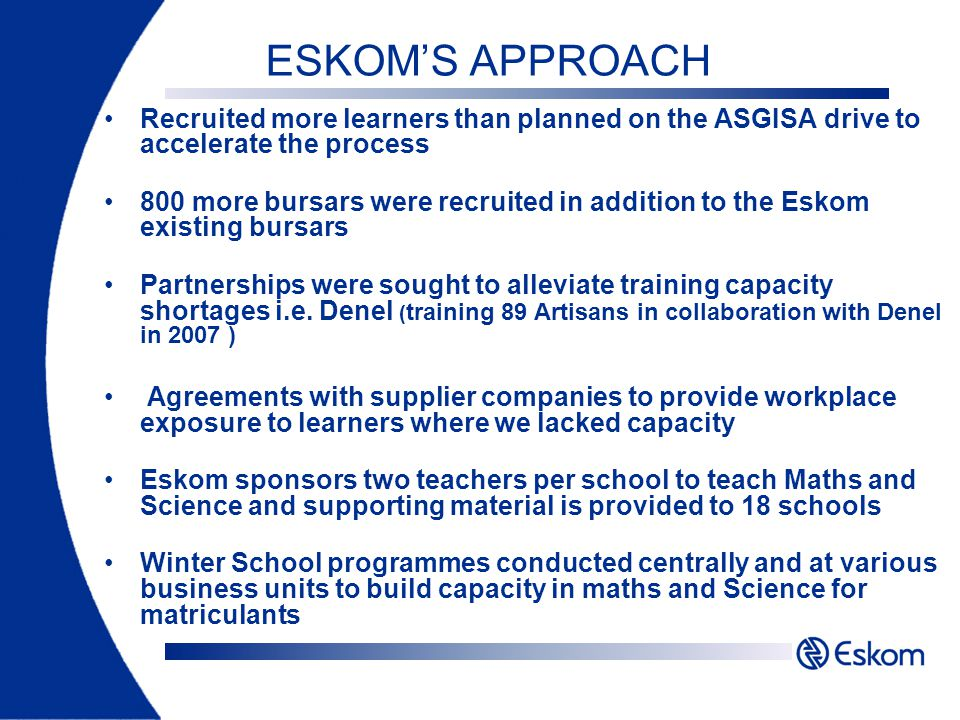 ESKOMS APPROACH Recruited more learners than planned on the ASGISA drive to accelerate the process 800 more bursars were recruited in addition to the Eskom existing bursars Partnerships were sought to alleviate training capacity shortages i.e.