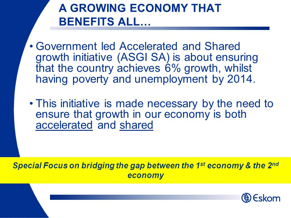A GROWING ECONOMY THAT BENEFITS ALL… Government led Accelerated and Shared growth initiative (ASGI SA) is about ensuring that the country achieves 6% growth, whilst having poverty and unemployment by 2014.