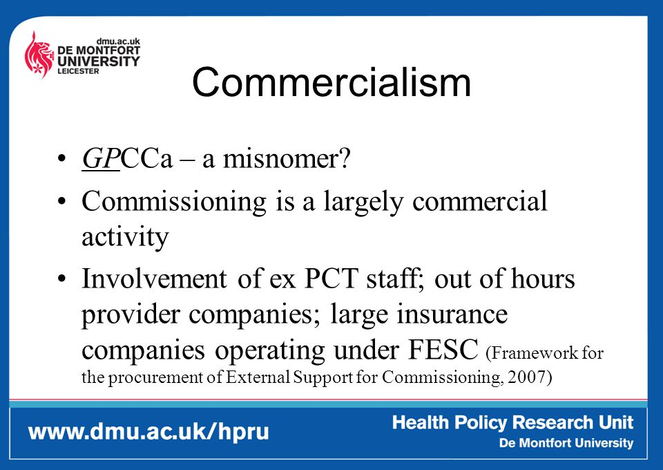 Commercialism GPCCa – a misnomer? Commissioning is a largely commercial activity Involvement of ex PCT staff; out of hours provider companies; large i