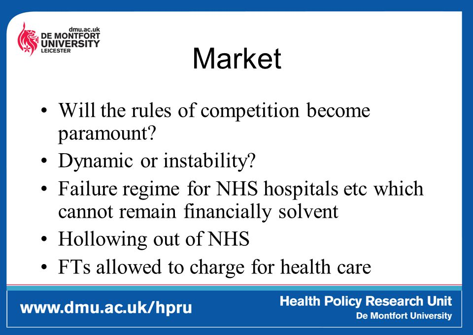 Market Will the rules of competition become paramount? Dynamic or instability? Failure regime for NHS hospitals etc which cannot remain financially so