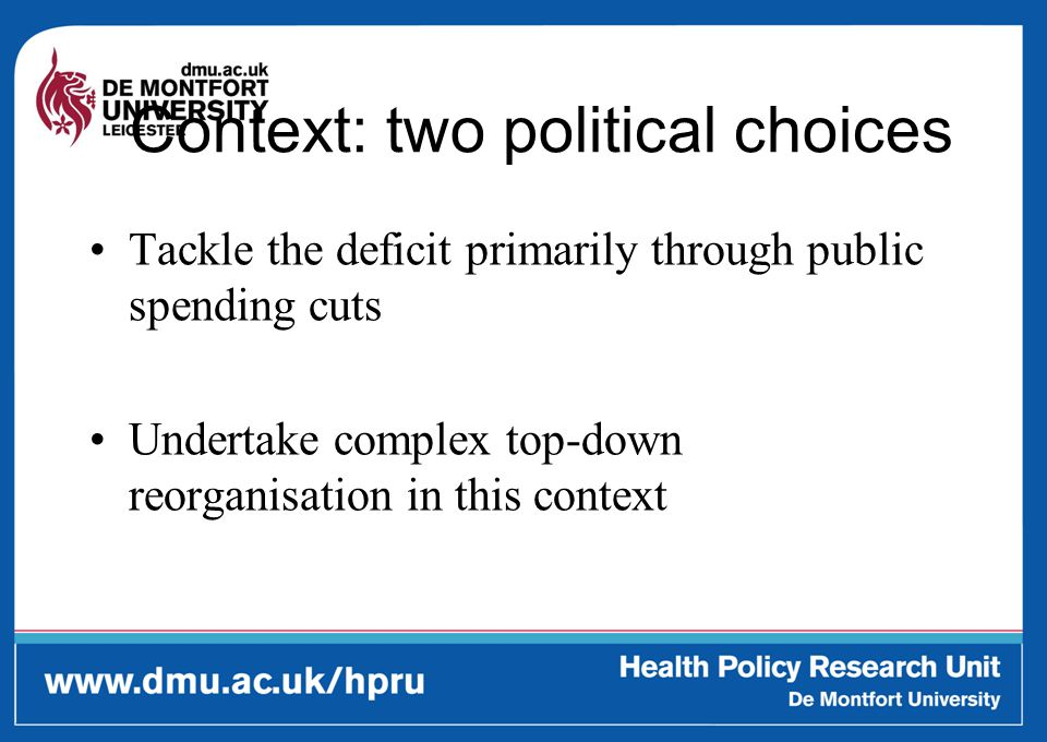 Context: two political choices Tackle the deficit primarily through public spending cuts Undertake complex top-down reorganisation in this context