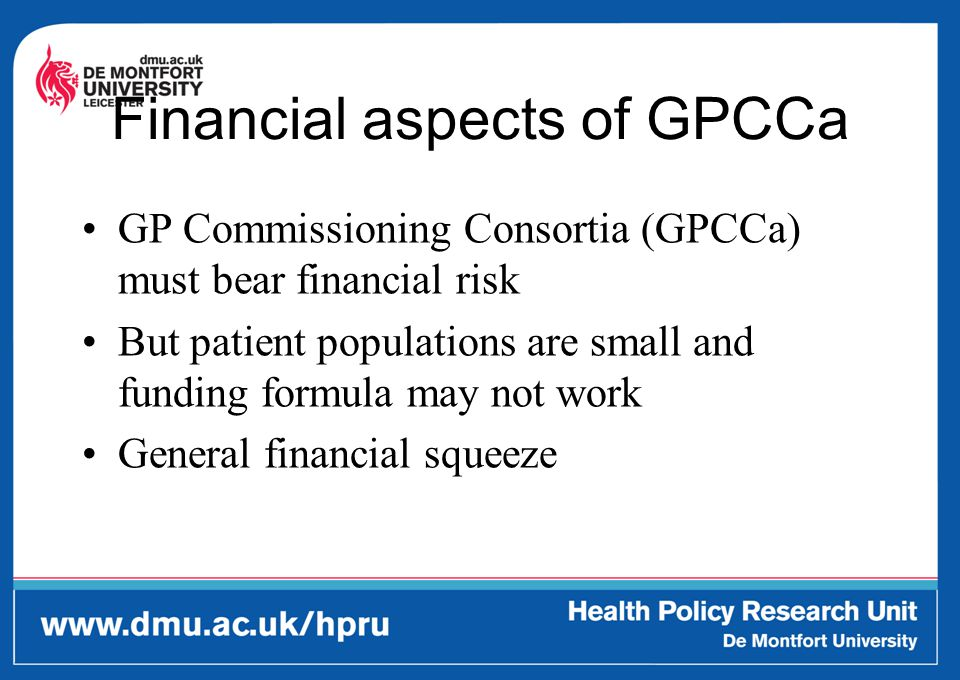 Financial aspects of GPCCa GP Commissioning Consortia (GPCCa) must bear financial risk But patient populations are small and funding formula may not w