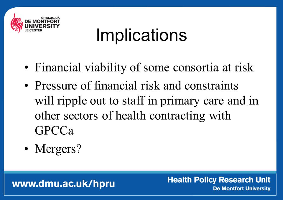 Implications Financial viability of some consortia at risk Pressure of financial risk and constraints will ripple out to staff in primary care and in