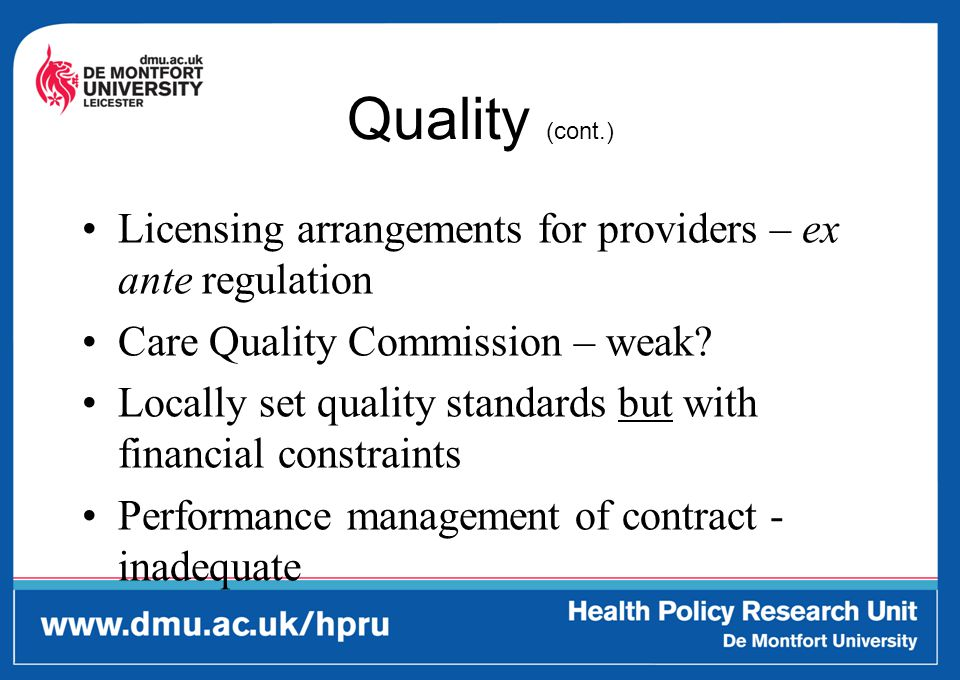 Quality (cont.) Licensing arrangements for providers – ex ante regulation Care Quality Commission – weak? Locally set quality standards but with finan