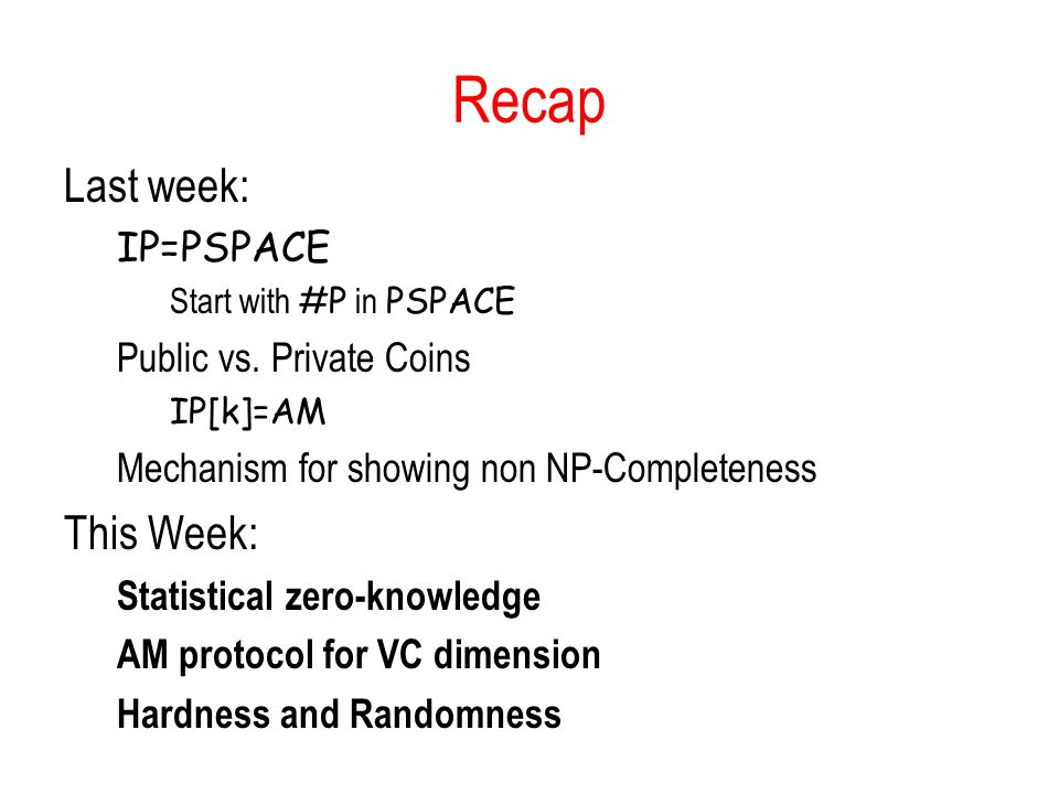 Recap Last week: IP=PSPACE Start with #P in PSPACE Public vs.