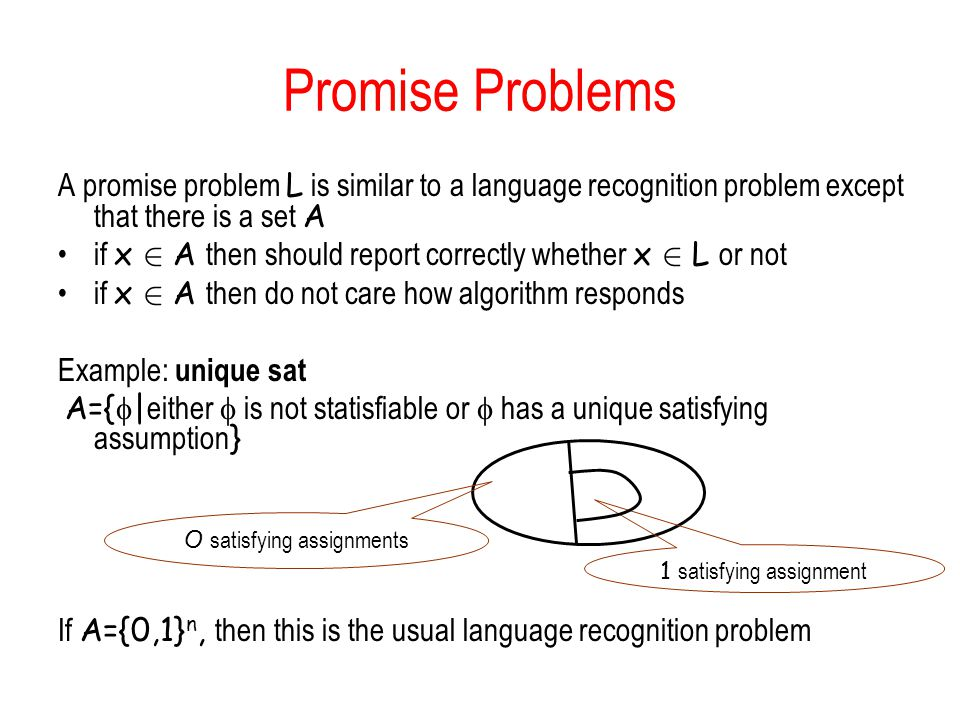 Promise Problems A promise problem L is similar to a language recognition problem except that there is a set A if x 2 A then should report correctly whether x 2 L or not if x 2 A then do not care how algorithm responds Example: unique sat A={ | either is not statisfiable or has a unique satisfying assumption } If A={0,1} n, then this is the usual language recognition problem O satisfying assignments 1 satisfying assignment