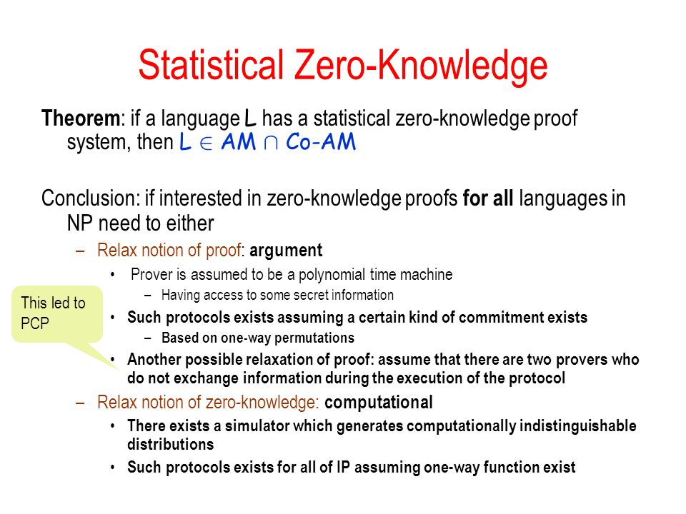 Statistical Zero-Knowledge Theorem : if a language L has a statistical zero-knowledge proof system, then L 2 AM Å Co-AM Conclusion: if interested in zero-knowledge proofs for all languages in NP need to either –Relax notion of proof: argument Prover is assumed to be a polynomial time machine –Having access to some secret information Such protocols exists assuming a certain kind of commitment exists – Based on one-way permutations Another possible relaxation of proof: assume that there are two provers who do not exchange information during the execution of the protocol –Relax notion of zero-knowledge: computational There exists a simulator which generates computationally indistinguishable distributions Such protocols exists for all of IP assuming one-way function exist This led to PCP