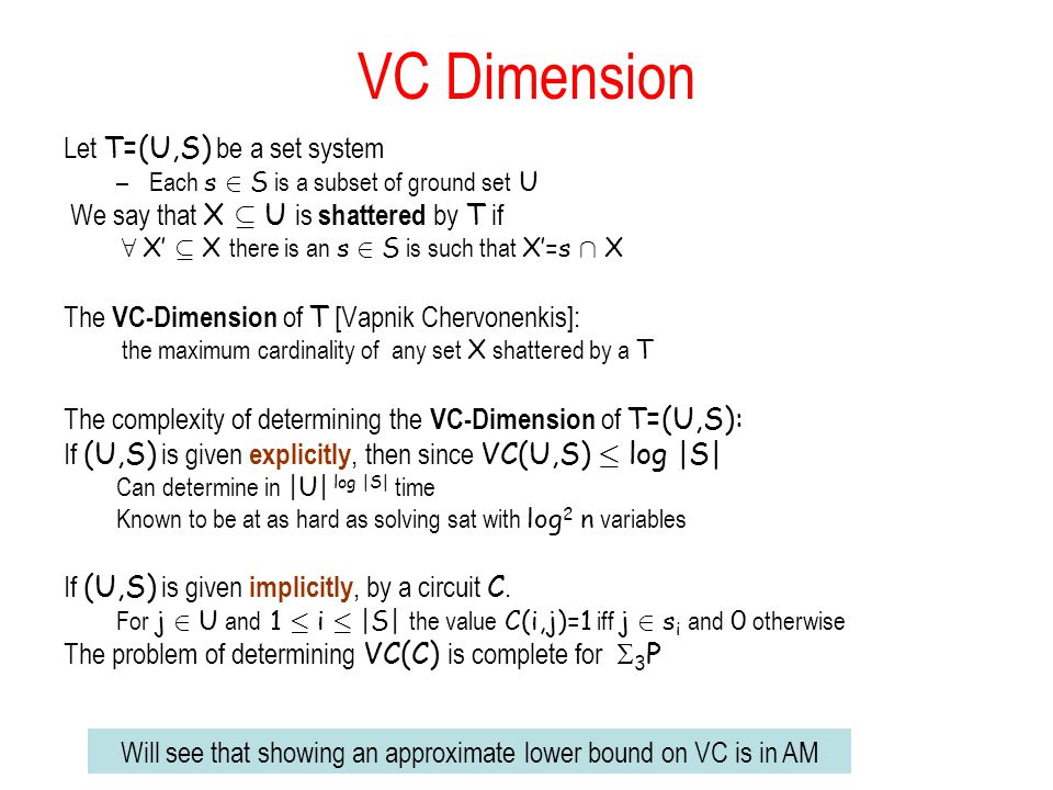 VC Dimension Let T=(U,S) be a set system –Each s 2 S is a subset of ground set U We say that X µ U is shattered by T if 8 X µ X there is an s 2 S is such that X=s Å X The VC-Dimension of T [Vapnik Chervonenkis]: the maximum cardinality of any set X shattered by a T The complexity of determining the VC-Dimension of T=(U,S): If (U,S) is given explicitly, then since VC(U,S) · log |S| Can determine in |U| log |S| time Known to be at as hard as solving sat with log 2 n variables If (U,S) is given implicitly, by a circuit C.