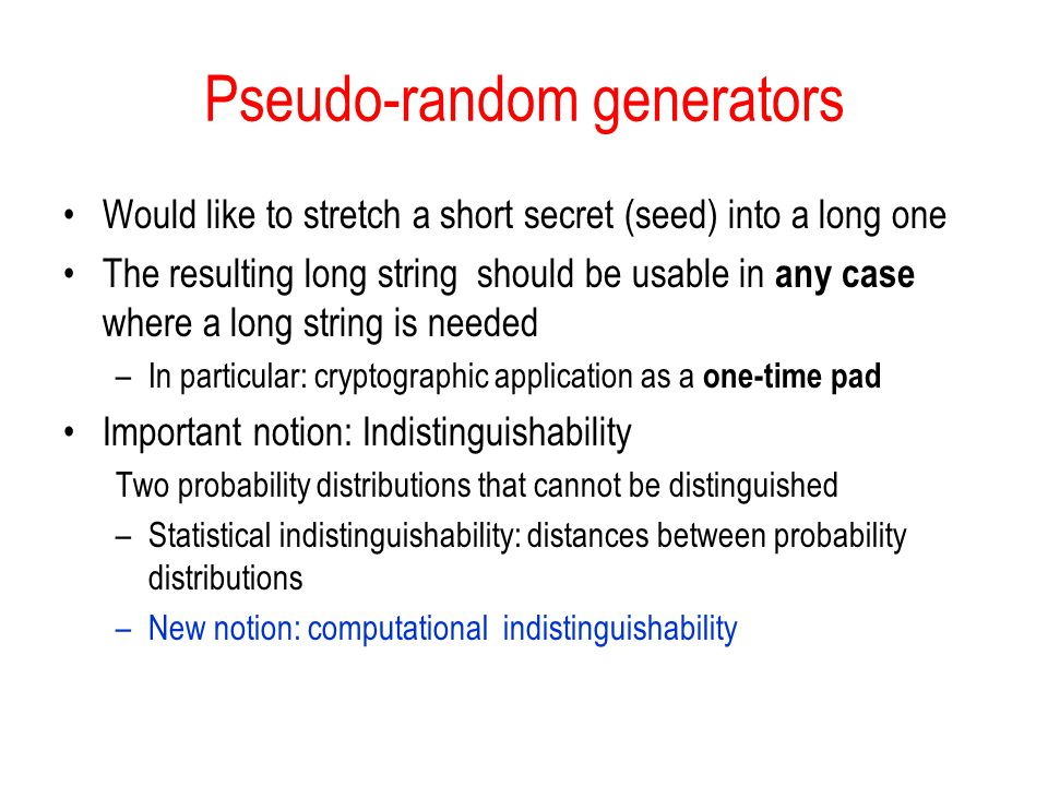 Pseudo-random generators Would like to stretch a short secret (seed) into a long one The resulting long string should be usable in any case where a long string is needed –In particular: cryptographic application as a one-time pad Important notion: Indistinguishability Two probability distributions that cannot be distinguished –Statistical indistinguishability: distances between probability distributions –New notion: computational indistinguishability
