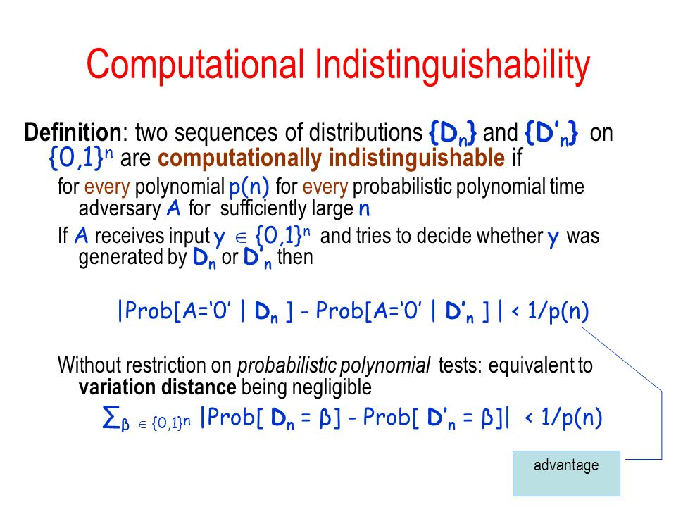 Computational Indistinguishability Definition : two sequences of distributions {D n } and {D n } on {0,1} n are computationally indistinguishable if for every polynomial p(n) for every probabilistic polynomial time adversary A for sufficiently large n If A receives input y {0,1} n and tries to decide whether y was generated by D n or D n then |Prob[A=0 | D n ] - Prob[A=0 | D n ] | < 1/p(n) Without restriction on probabilistic polynomial tests: equivalent to variation distance being negligible β {0,1} n |Prob[ D n = β] - Prob[ D n = β]| < 1/p(n) advantage