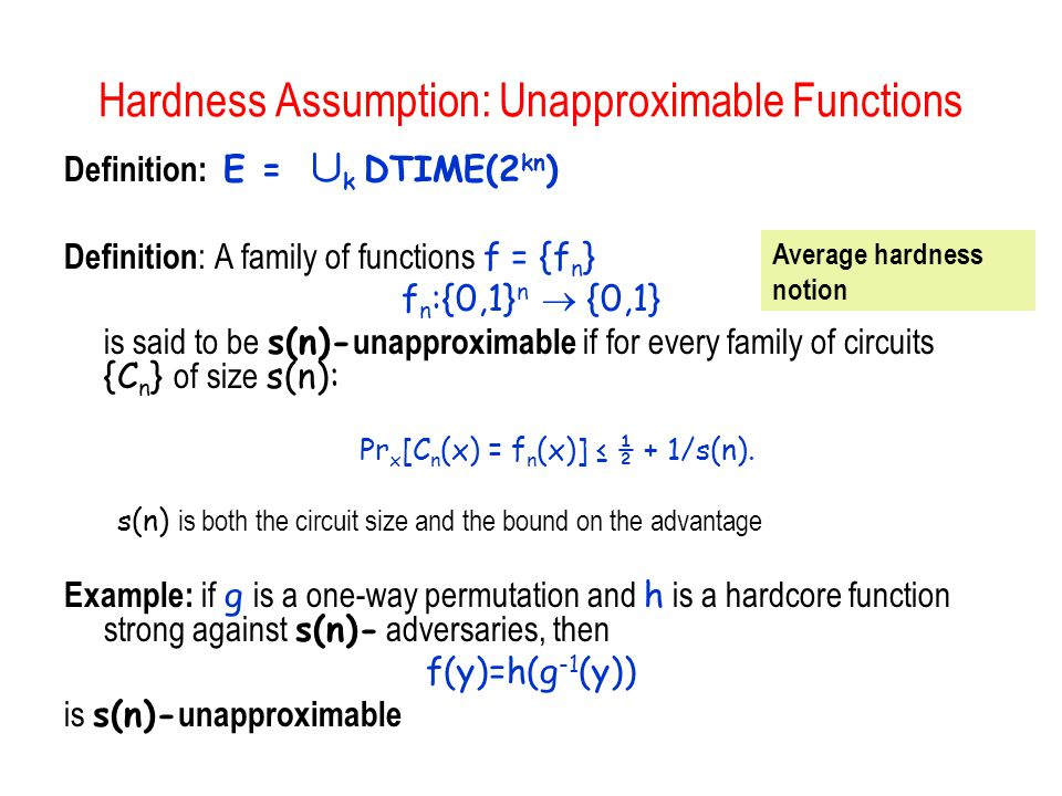 Hardness Assumption: Unapproximable Functions Definition: E = [ k DTIME(2 kn ) Definition : A family of functions f = {f n } f n :{0,1} n {0,1} is said to be s(n)- unapproximable if for every family of circuits {C n } of size s(n): Pr x [C n (x) = f n (x)] ½ + 1/s(n).