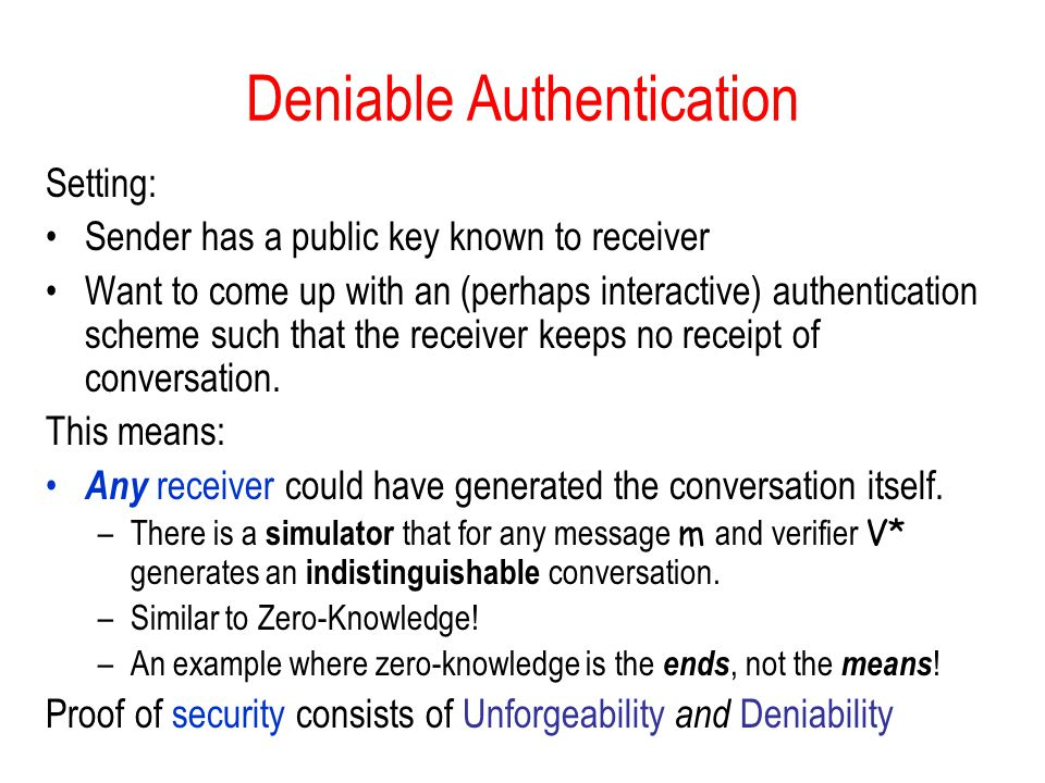 Deniable Authentication Setting: Sender has a public key known to receiver Want to come up with an (perhaps interactive) authentication scheme such that the receiver keeps no receipt of conversation.