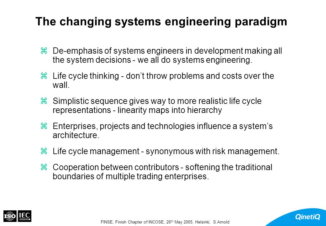 FINSE, Finish Chapter of INCOSE, 26 th May 2005, Helsinki, S.Arnold Systems Engineering Competence System Life Cycle PROCESSES ABILITYHUMANSSYSTEMS METHODS TOOLS SKILLS KNOWLEDGE APTITUDE EXPERIENCE To Perform To Act on Develop Learn Possess Interpreted to provide Automate Build up Train to Acquire Facilitate Evolves Enables Make practical Structure Leverage
