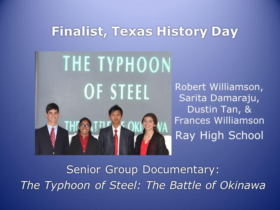 Finalist, Texas History Day Senior Group Documentary: The Typhoon of Steel: The Battle of Okinawa Senior Group Documentary: The Typhoon of Steel: The Battle of Okinawa Robert Williamson, Sarita Damaraju, Dustin Tan, & Frances Williamson Ray High School