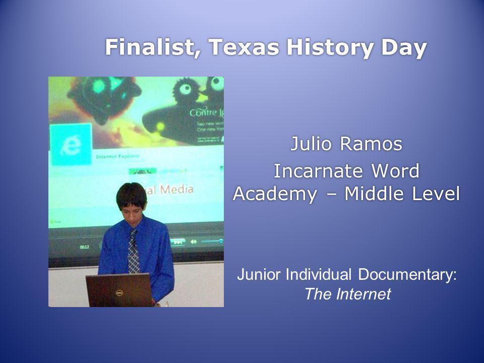 Finalist, Texas History Day Julio Ramos Incarnate Word Academy – Middle Level Julio Ramos Incarnate Word Academy – Middle Level Junior Individual Documentary: The Internet