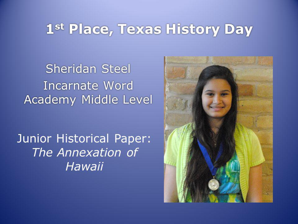 1 st Place, Texas History Day Sheridan Steel Incarnate Word Academy Middle Level Sheridan Steel Incarnate Word Academy Middle Level Junior Historical Paper: The Annexation of Hawaii
