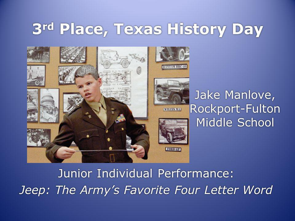 3 rd Place, Texas History Day Jake Manlove, Rockport-Fulton Middle School Junior Individual Performance: Jeep: The Armys Favorite Four Letter Word Junior Individual Performance: Jeep: The Armys Favorite Four Letter Word