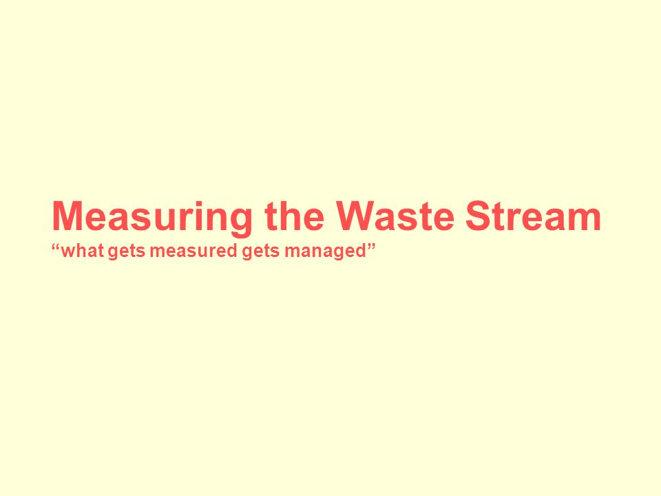 Measuring the Waste Stream what gets measured gets managed