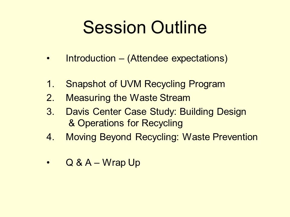 Session Outline Introduction – (Attendee expectations) 1.Snapshot of UVM Recycling Program 2.Measuring the Waste Stream 3.Davis Center Case Study: Building Design & Operations for Recycling 4.Moving Beyond Recycling: Waste Prevention Q & A – Wrap Up