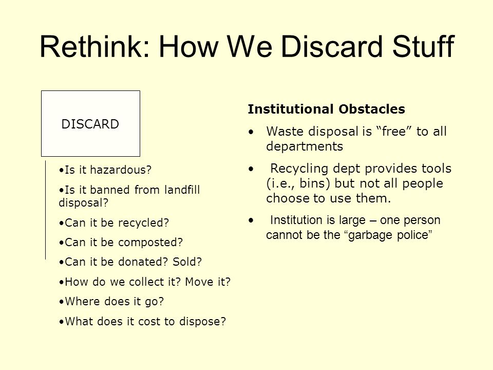 Rethink: How We Discard Stuff DISCARD Institutional Obstacles Waste disposal is free to all departments Recycling dept provides tools (i.e., bins) but not all people choose to use them.