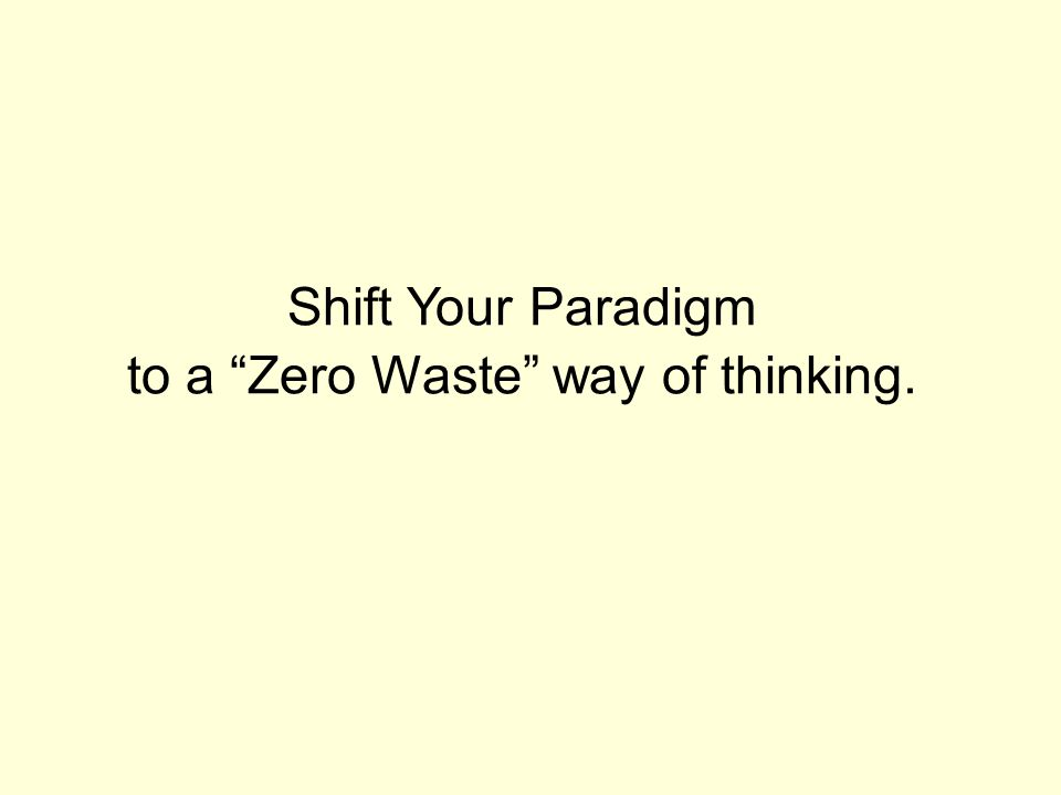 Shift Your Paradigm to a Zero Waste way of thinking.