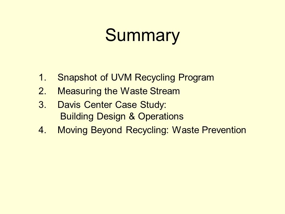 Summary 1.Snapshot of UVM Recycling Program 2.Measuring the Waste Stream 3.Davis Center Case Study: Building Design & Operations 4.Moving Beyond Recycling: Waste Prevention
