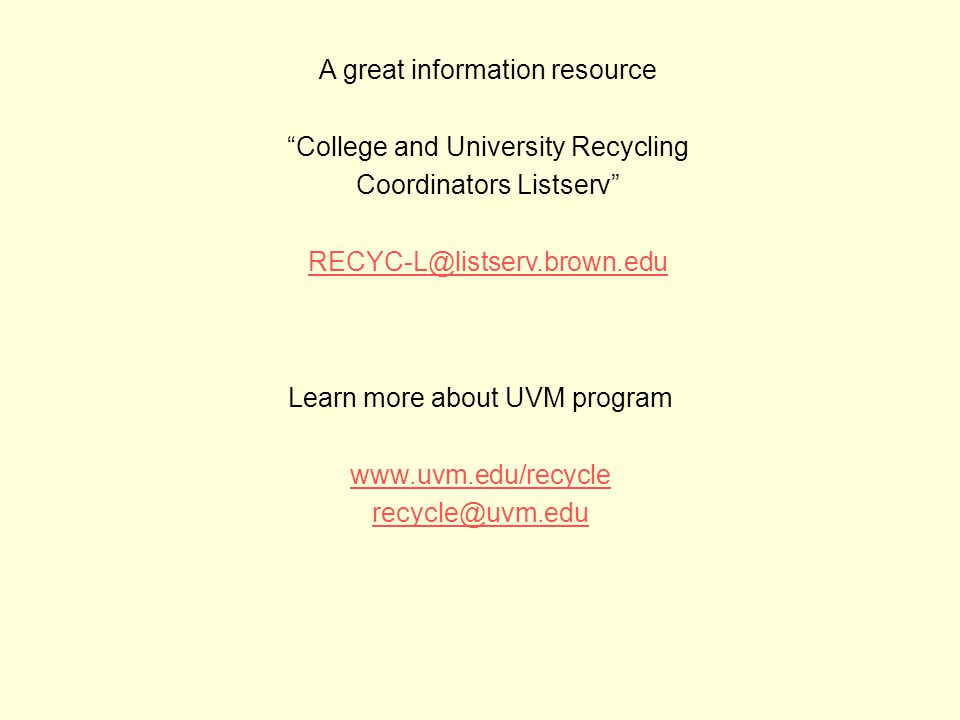 A great information resource College and University Recycling Coordinators Listserv RECYC-L@listserv.brown.edu Learn more about UVM program www.uvm.edu/recycle recycle@uvm.edu