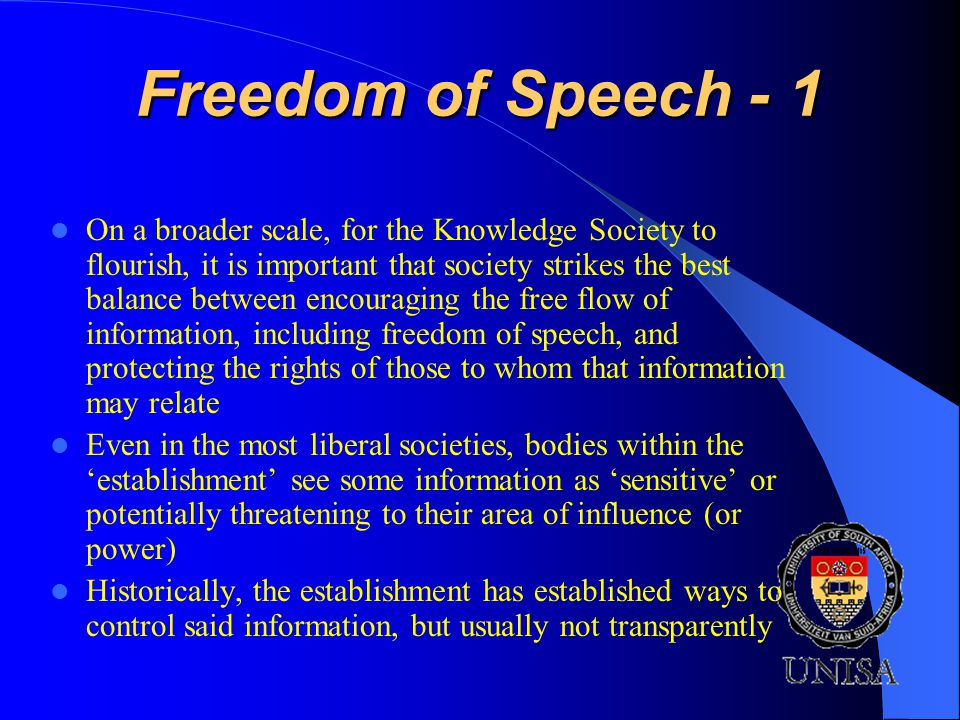Freedom of Speech - 1 On a broader scale, for the Knowledge Society to flourish, it is important that society strikes the best balance between encouraging the free flow of information, including freedom of speech, and protecting the rights of those to whom that information may relate Even in the most liberal societies, bodies within the establishment see some information as sensitive or potentially threatening to their area of influence (or power) Historically, the establishment has established ways to control said information, but usually not transparently
