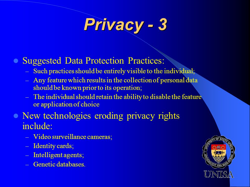 Privacy - 3 Suggested Data Protection Practices: – Such practices should be entirely visible to the individual; – Any feature which results in the collection of personal data should be known prior to its operation; – The individual should retain the ability to disable the feature or application of choice New technologies eroding privacy rights include: – Video surveillance cameras; – Identity cards; – Intelligent agents; – Genetic databases.
