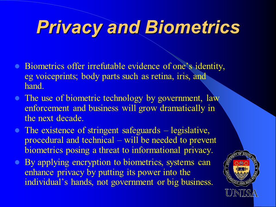 Privacy and Biometrics Biometrics offer irrefutable evidence of ones identity, eg voiceprints; body parts such as retina, iris, and hand.