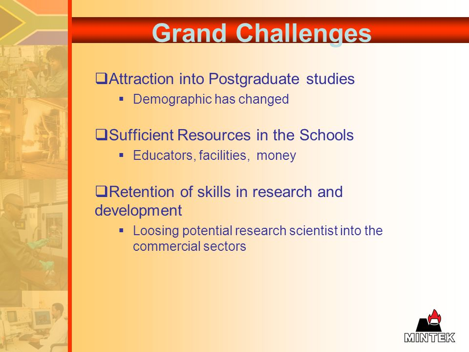 Grand Challenges Attraction into Postgraduate studies Demographic has changed Sufficient Resources in the Schools Educators, facilities, money Retention of skills in research and development Loosing potential research scientist into the commercial sectors