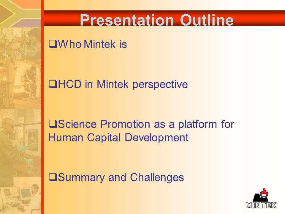 Presentation Outline Who Mintek is HCD in Mintek perspective Science Promotion as a platform for Human Capital Development Summary and Challenges