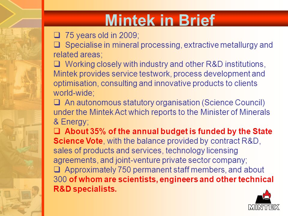 Mintek in Brief 75 years old in 2009; Specialise in mineral processing, extractive metallurgy and related areas; Working closely with industry and other R&D institutions, Mintek provides service testwork, process development and optimisation, consulting and innovative products to clients world-wide; An autonomous statutory organisation (Science Council) under the Mintek Act which reports to the Minister of Minerals & Energy; About 35% of the annual budget is funded by the State Science Vote, with the balance provided by contract R&D, sales of products and services, technology licensing agreements, and joint-venture private sector company; Approximately 750 permanent staff members, and about 300 of whom are scientists, engineers and other technical R&D specialists.