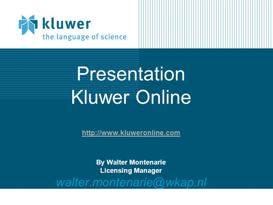 Kluwer Online eJournals - Features http://journals.kluweronline.com The most current content available, often weeks ahead of print delivery Pre-publication posting of articles Ability to search across key elements (journal title, abstracts, author, ISSN) Fixed pricing that allows for predictability in the management of budgets Available 24 hours a day, 7 days a week Seamless access via IP authentication for subscriptions - no log-in or password required Pay-per-view available for non-subscribers