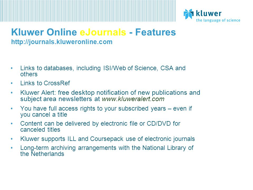 Kluwer Online eJournals - Features http://journals.kluweronline.com Links to databases, including ISI/Web of Science, CSA and others Links to CrossRef