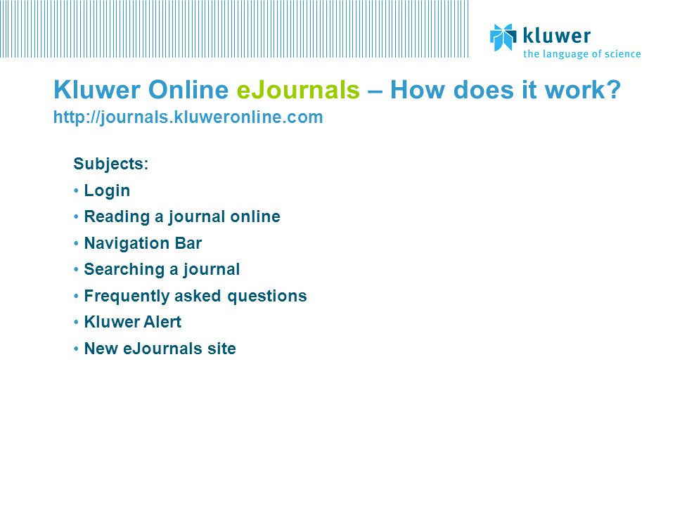 Kluwer Online eJournals – How does it work? http://journals.kluweronline.com Subjects: Login Reading a journal online Navigation Bar Searching a journ