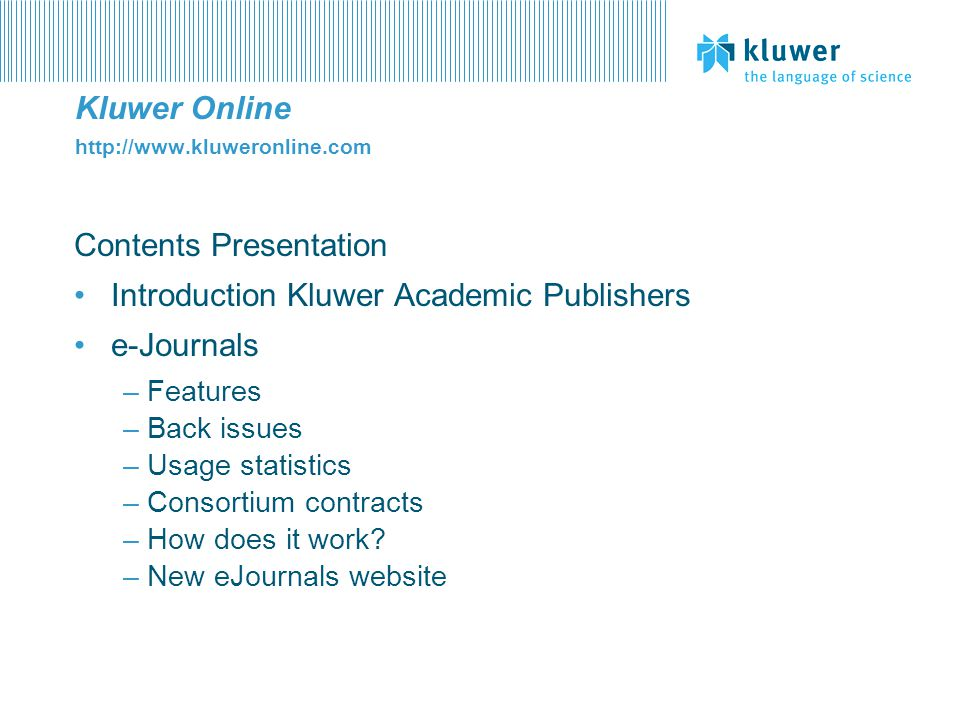 Kluwer Online http://www.kluweronline.com Contents Presentation Introduction Kluwer Academic Publishers e-Journals –Features –Back issues –Usage stati