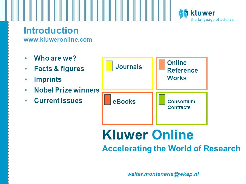 Kluwer Online eJournals – Back Issues http://journals.kluweronline.com Back Issues being released in 2004: Back Issues of journal content from Number 1 - Volume 1 PDF format, SGML headers Journal Back Issues available either as single titles or as subject packages Pre 1997 one-off price = one payment, online access for ever Price based on number of articles purchased with a 20 % discount in case of complete subject package First subject package offering expected in first half of 2004, with at least eight more to follow in 2004