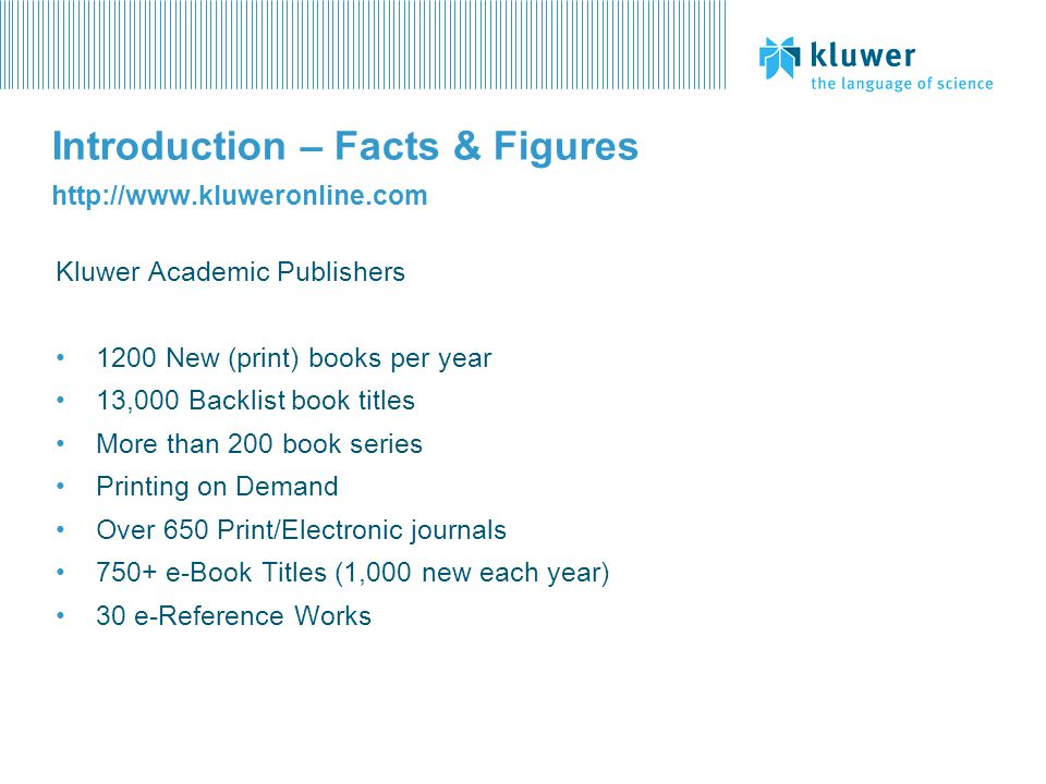Introduction – Facts & Figures http://www.kluweronline.com Kluwer Academic Publishers 1200 New (print) books per year 13,000 Backlist book titles More