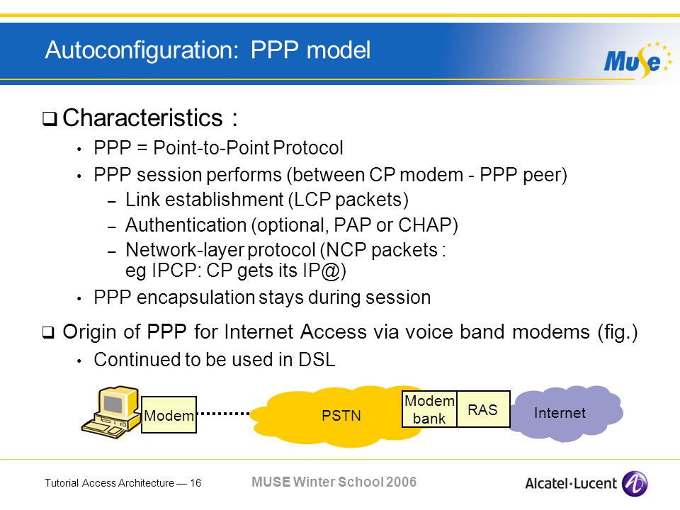 Tutorial Access Architecture 16 MUSE Winter School 2006 Autoconfiguration: PPP model Characteristics : PPP = Point-to-Point Protocol PPP session performs (between CP modem - PPP peer) – Link establishment (LCP packets) – Authentication (optional, PAP or CHAP) – Network-layer protocol (NCP packets : eg IPCP: CP gets its IP@) PPP encapsulation stays during session Origin of PPP for Internet Access via voice band modems (fig.) Continued to be used in DSL PSTN Internet RAS Modem bank