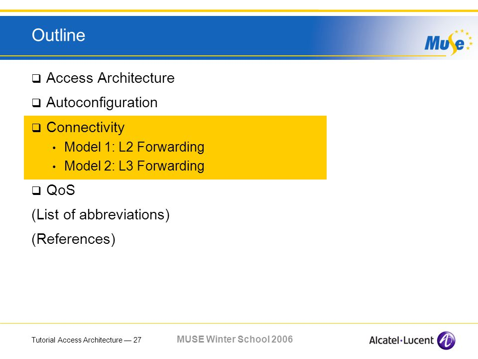 Tutorial Access Architecture 27 MUSE Winter School 2006 Outline Access Architecture Autoconfiguration Connectivity Model 1: L2 Forwarding Model 2: L3 Forwarding QoS (List of abbreviations) (References)