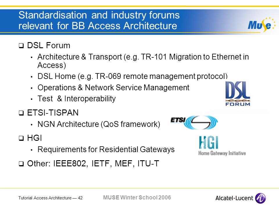 Tutorial Access Architecture 42 MUSE Winter School 2006 Standardisation and industry forums relevant for BB Access Architecture DSL Forum Architecture & Transport (e.g.