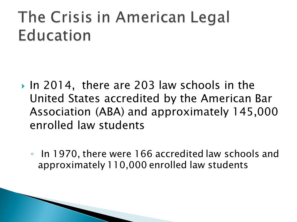 In 2014, there are 203 law schools in the United States accredited by the American Bar Association (ABA) and approximately 145,000 enrolled law studen