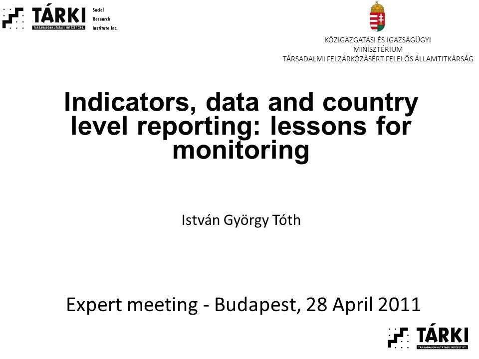 Indicators, data and country level reporting: lessons for monitoring Expert meeting - Budapest, 28 April 2011 István György Tóth KÖZIGAZGATÁSI ÉS IGAZSÁGÜGYI MINISZTÉRIUM TÁRSADALMI FELZÁRKÓZÁSÉRT FELELŐS ÁLLAMTITKÁRSÁG