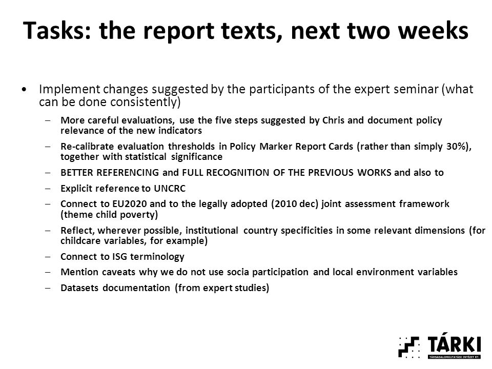 Tasks: the report texts, next two weeks Implement changes suggested by the participants of the expert seminar (what can be done consistently) –More careful evaluations, use the five steps suggested by Chris and document policy relevance of the new indicators –Re-calibrate evaluation thresholds in Policy Marker Report Cards (rather than simply 30%), together with statistical significance –BETTER REFERENCING and FULL RECOGNITION OF THE PREVIOUS WORKS and also to –Explicit reference to UNCRC –Connect to EU2020 and to the legally adopted (2010 dec) joint assessment framework (theme child poverty) –Reflect, wherever possible, institutional country specificities in some relevant dimensions (for childcare variables, for example) –Connect to ISG terminology –Mention caveats why we do not use socia participation and local environment variables –Datasets documentation (from expert studies)