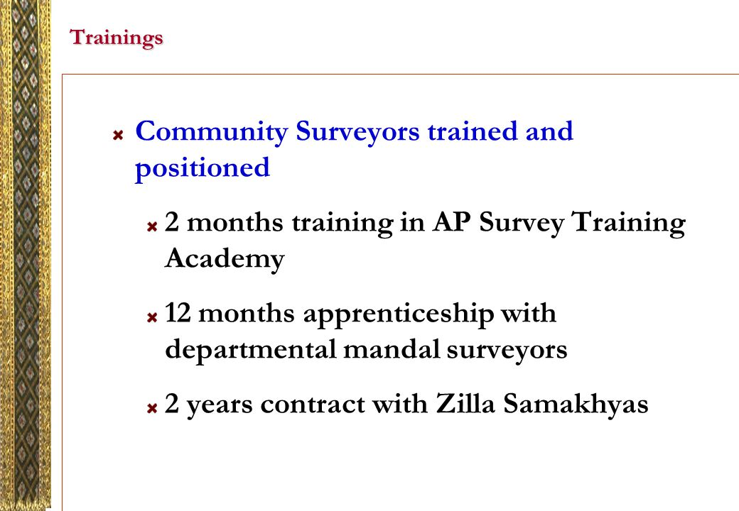 Trainings Community Surveyors trained and positioned 2 months training in AP Survey Training Academy 12 months apprenticeship with departmental mandal surveyors 2 years contract with Zilla Samakhyas