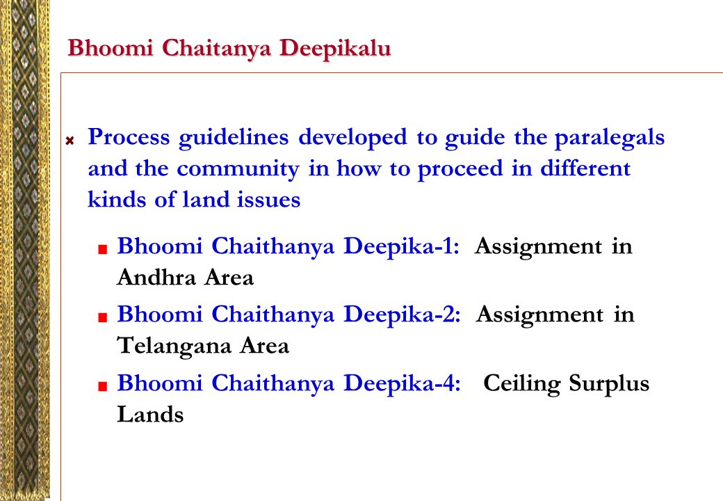 Bhoomi Chaitanya Deepikalu Process guidelines developed to guide the paralegals and the community in how to proceed in different kinds of land issues Bhoomi Chaithanya Deepika-1: Assignment in Andhra Area Bhoomi Chaithanya Deepika-2: Assignment in Telangana Area Bhoomi Chaithanya Deepika-4: Ceiling Surplus Lands