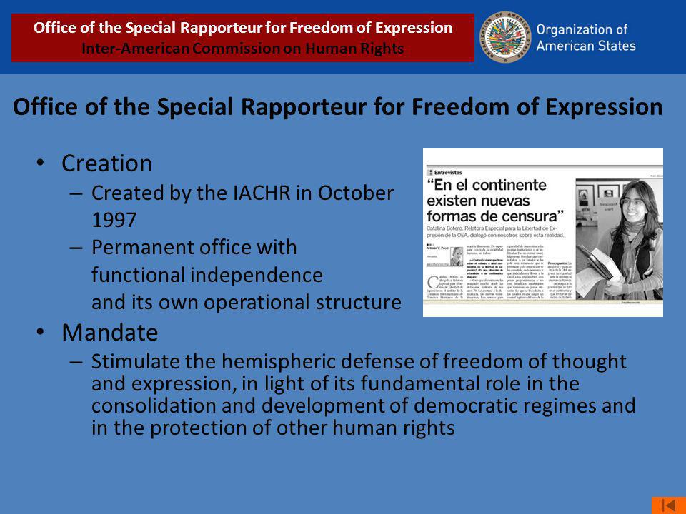 Office of the Special Rapporteur for Freedom of Expression Creation – Created by the IACHR in October 1997 – Permanent office with functional independence and its own operational structure Mandate – Stimulate the hemispheric defense of freedom of thought and expression, in light of its fundamental role in the consolidation and development of democratic regimes and in the protection of other human rights Office of the Special Rapporteur for Freedom of Expression Inter-American Commission on Human Rights