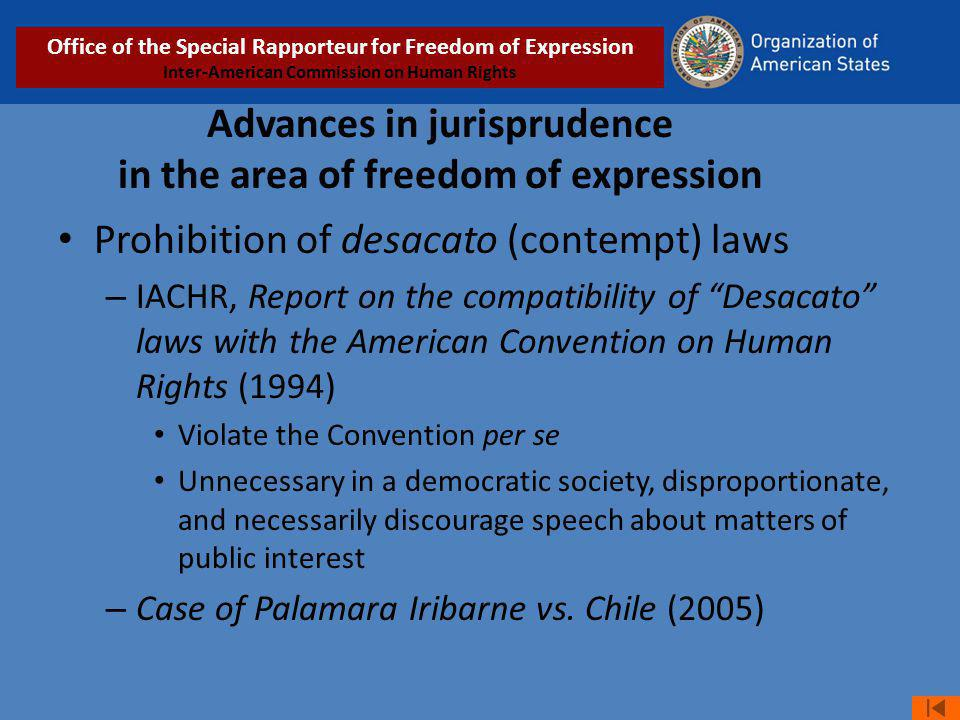 Advances in jurisprudence in the area of freedom of expression Prohibition of desacato (contempt) laws – IACHR, Report on the compatibility of Desacato laws with the American Convention on Human Rights (1994) Violate the Convention per se Unnecessary in a democratic society, disproportionate, and necessarily discourage speech about matters of public interest – Case of Palamara Iribarne vs.